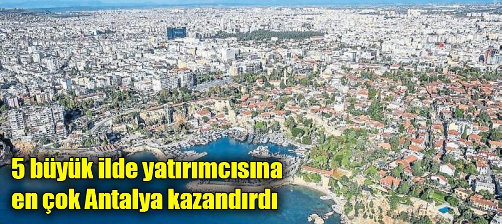 5 büyük ilde yatırımcısına en çok Antalya kazandırdı