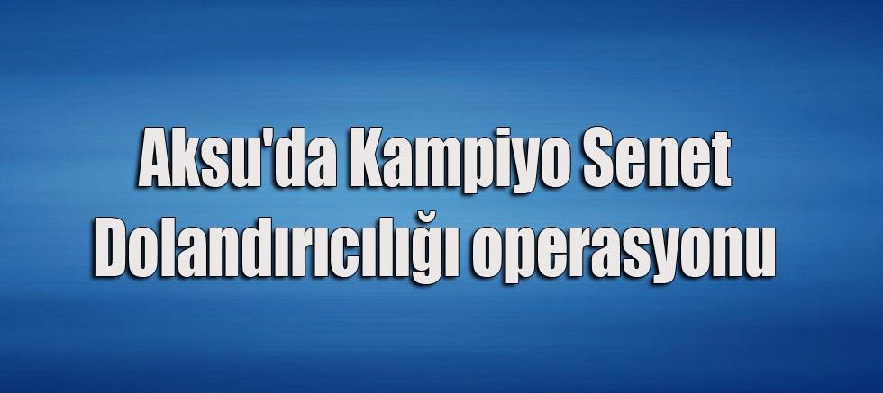 Aksu'da Kampiyo Senet Dolandırıcılığı operasyonu