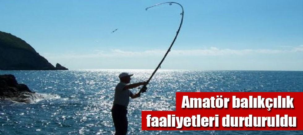 Amatör balıkçılık faaliyetleri durduruldu