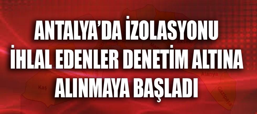 Antalya'da izolasyonu ihlal edenler denetim altına alınmaya başladı