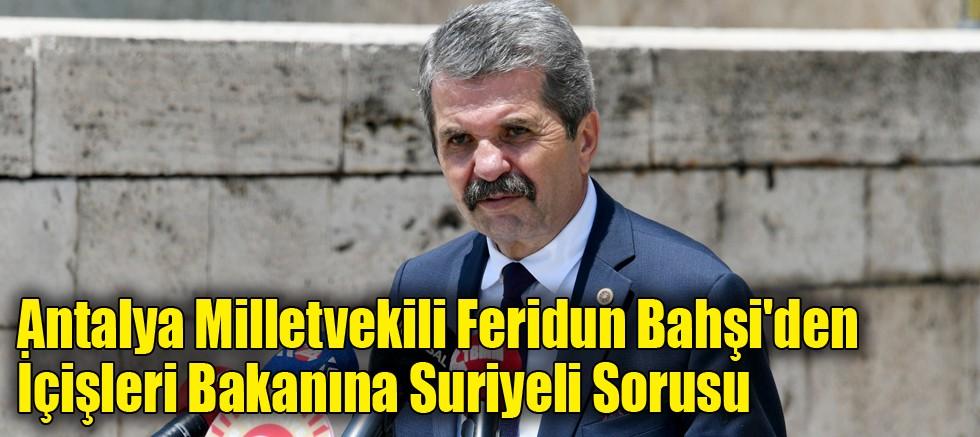 Antalya Milletvekili Feridun Bahşi'den İçişleri Bakanına Suriyeli Sorusu