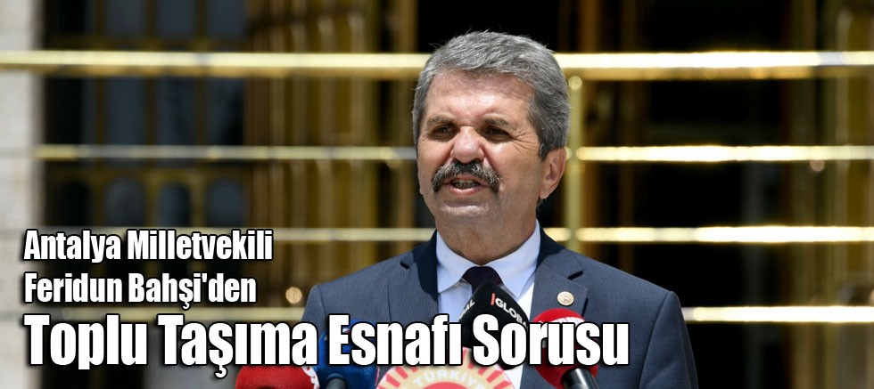 Antalya Milletvekili Feridun Bahşi'den Toplu Taşıma Esnafı Sorusu