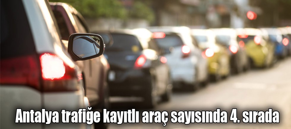 Antalya trafiğe kayıtlı araç sayısında 4. sırada