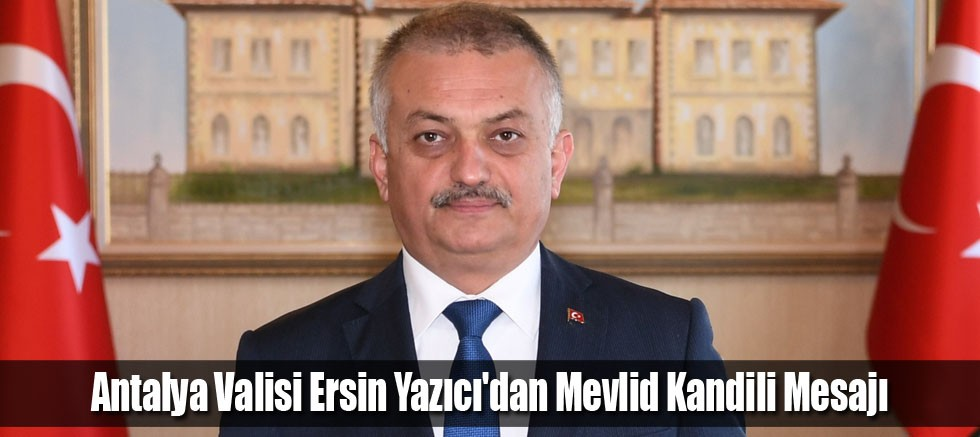 Antalya Valisi Ersin Yazıcı'dan Mevlid Kandili Mesajı