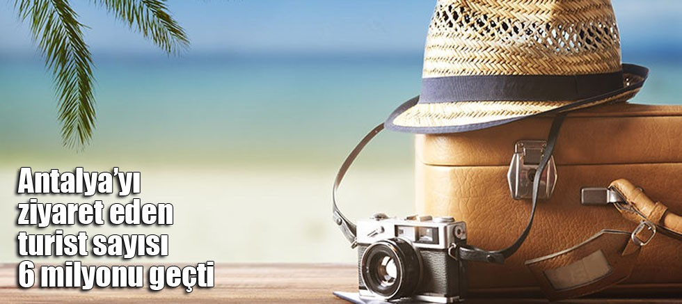 Antalya'yı ziyaret eden turist sayısı 6 milyonu geçti