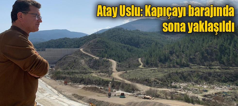 Atay Uslu: Kapıçayı barajında sona yaklaşıldı