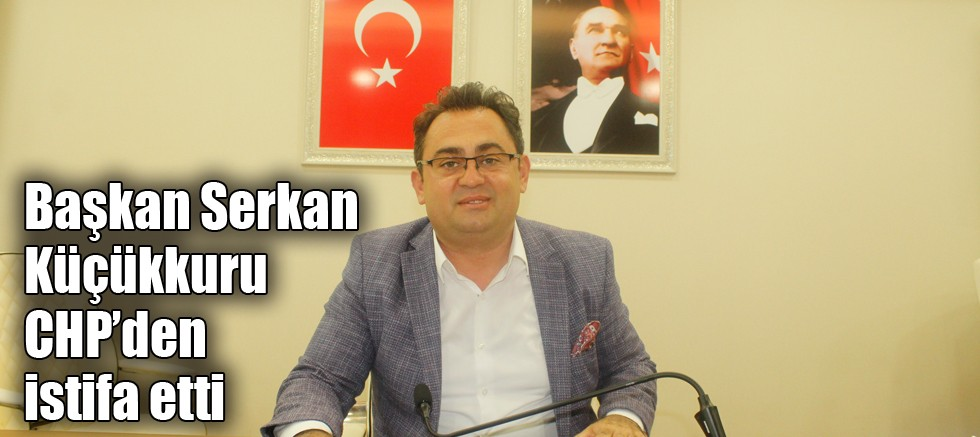 Başkan Serkan Küçükkuru CHP'den istifa etti