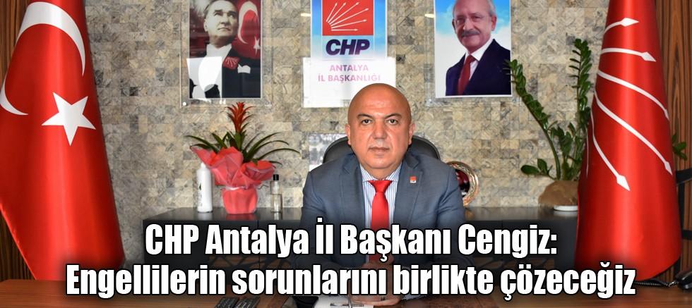 CHP Antalya İl Başkanı Cengiz: Engellilerin sorunlarını birlikte çözeceğiz