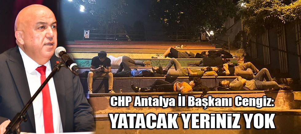 CHP Antalya İl Başkanı Cengiz: Yatacak yeriniz yok