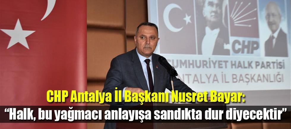 """CHP Antalya İl Başkanı Nusret Bayar, """"Halk, bu yağmacı anlayışa sandıkta dur diyecektir"""""""