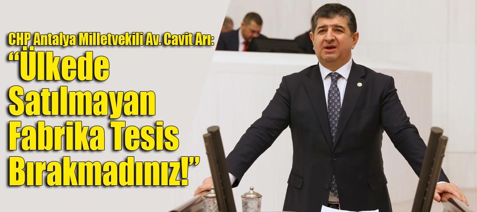 """CHP Antalya Milletvekili Av. Cavit Arı: """"Ülkede Satılmayan Fabrika Tesis Bırakmadınız!"""""""