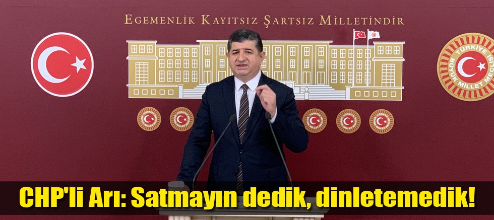 CHP'li Arı: Satmayın dedik, dinletemedik!