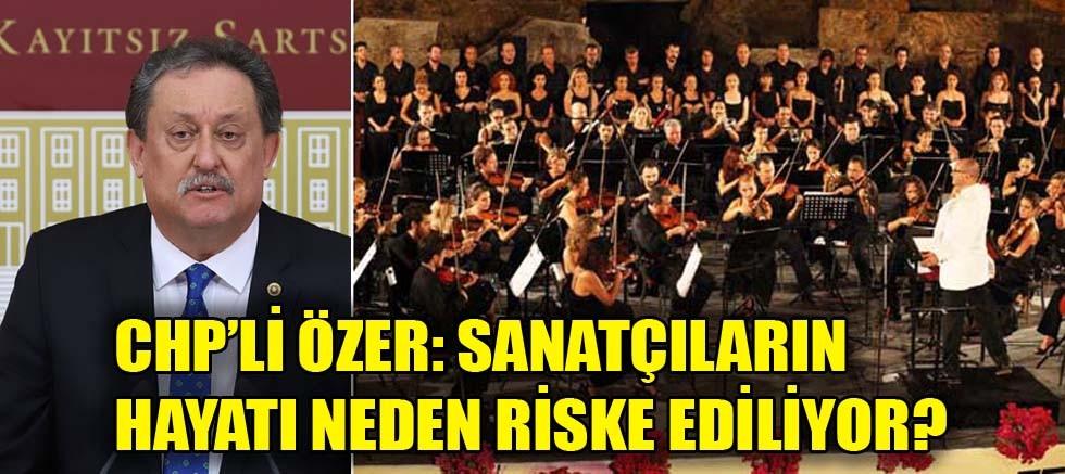 CHP'li Özer: Sanatçıların hayatı neden riske ediliyor?