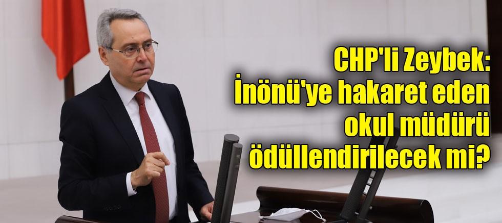 CHP'li Zeybek: İnönü'ye hakaret eden okul müdürü ödüllendirilecek mi?