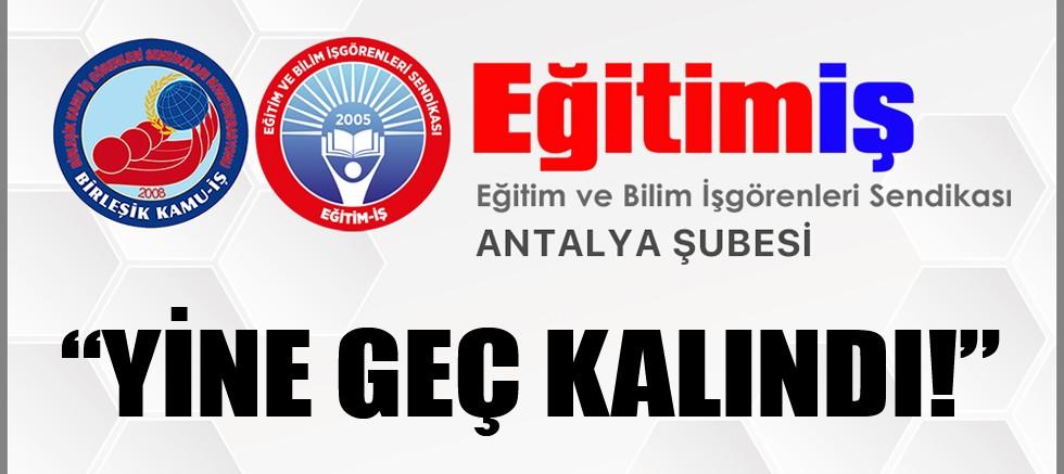 Eğitim İş Antalya Şubesi: Yine geç kalındı!