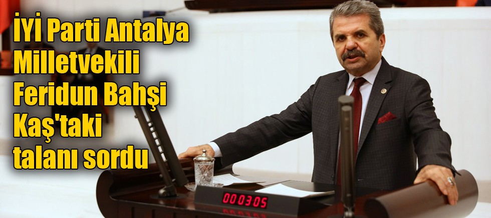 İYİ Parti Antalya Milletvekili Feridun Bahşi Kaş'taki talanı sordu
