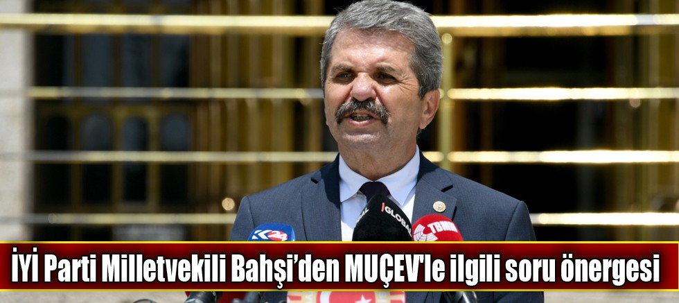 İYİ Parti Milletvekili Bahşi'den MUÇEV'le ilgili soru önergesi
