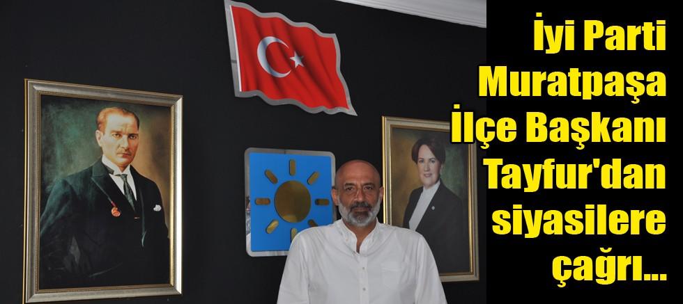 İyi Parti Muratpaşa İlçe Başkanı Tayfur'dan siyasilere çağrı