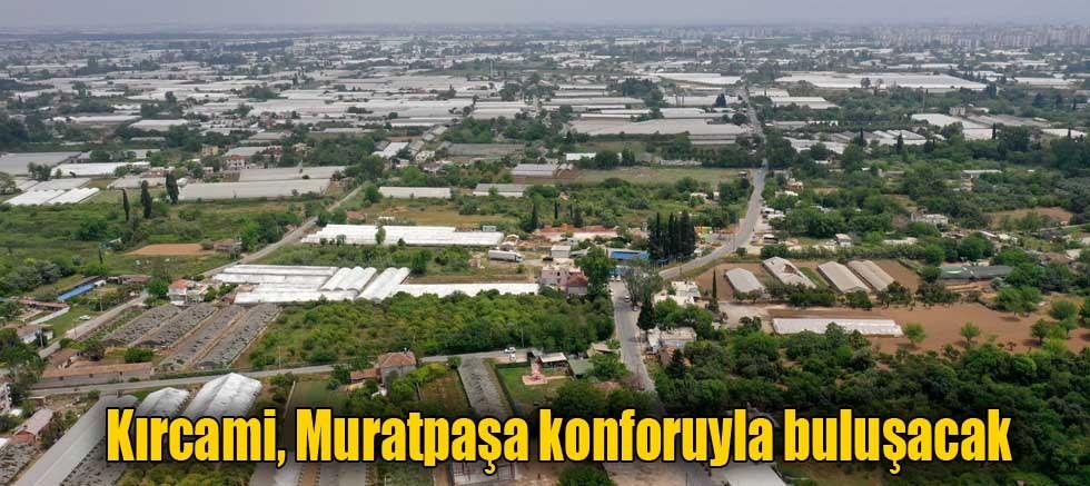 Kırcami, Muratpaşa konforuyla buluşacak