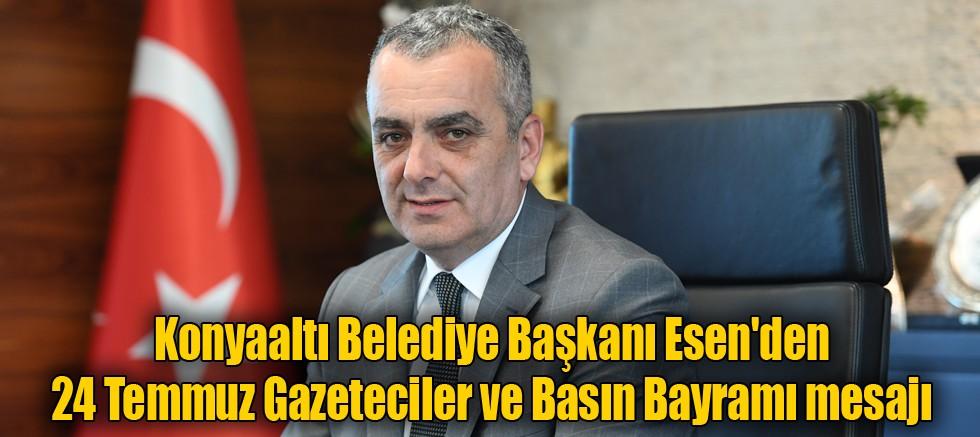 Konyaaltı Belediye Başkanı Esen'den 24 Temmuz Gazeteciler ve Basın Bayramı mesajı