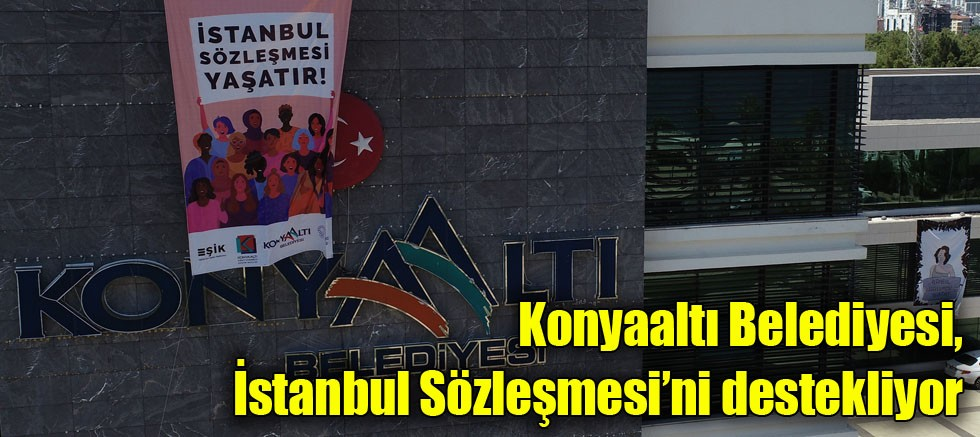 Konyaaltı Belediyesi, İstanbul Sözleşmesi'ni destekliyor