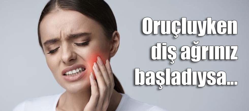 Oruçluyken diş ağrınız başladıysa...