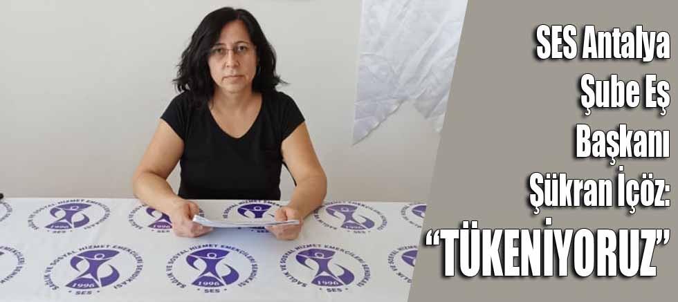 SES Antalya Şube Eş Başkanı Şükran İçöz: Tükeniyoruz