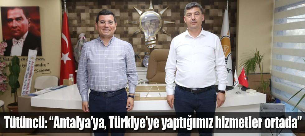"""Tütüncü, """"Antalya'ya, Türkiye'ye yaptığımız hizmetler ortada"""""""