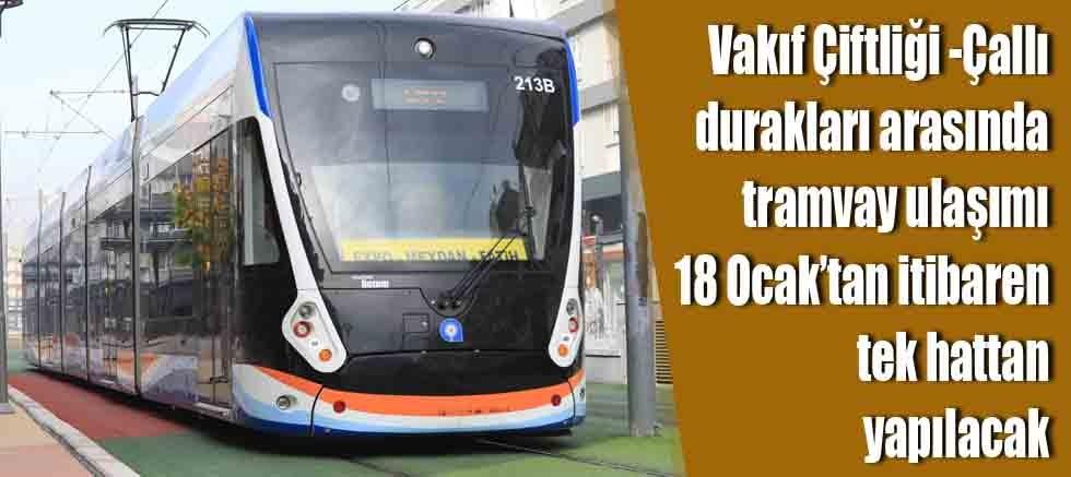 Vakıf Çiftliği-Çallı tramvay ulaşımı 18 Ocak'tan itibaren tek hattan yapılacak