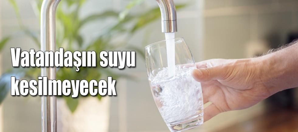 Vatandaşın suyu kesilmeyecek