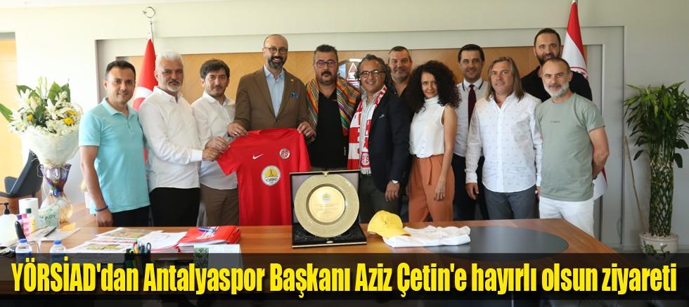 YÖRSİAD'dan Antalyaspor Başkanı Aziz Çetin'e hayırlı olsun ziyareti
